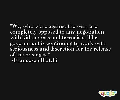 We, who were against the war, are completely opposed to any negotiation with kidnappers and terrorists. The government is continuing to work with seriousness and discretion for the release of the hostages. -Francesco Rutelli