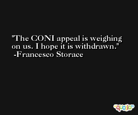 The CONI appeal is weighing on us. I hope it is withdrawn. -Francesco Storace
