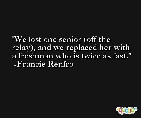 We lost one senior (off the relay), and we replaced her with a freshman who is twice as fast. -Francie Renfro
