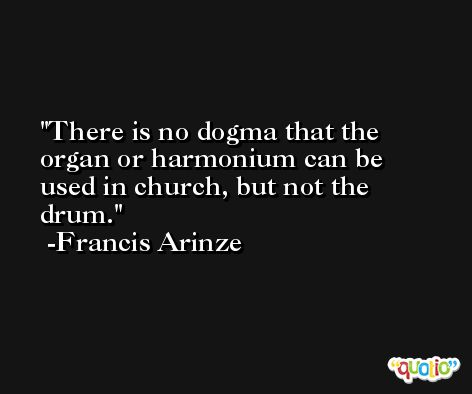 There is no dogma that the organ or harmonium can be used in church, but not the drum. -Francis Arinze