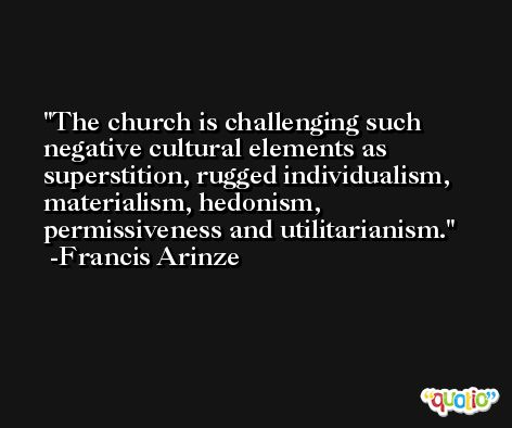 The church is challenging such negative cultural elements as superstition, rugged individualism, materialism, hedonism, permissiveness and utilitarianism. -Francis Arinze