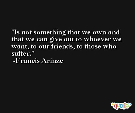 Is not something that we own and that we can give out to whoever we want, to our friends, to those who suffer. -Francis Arinze