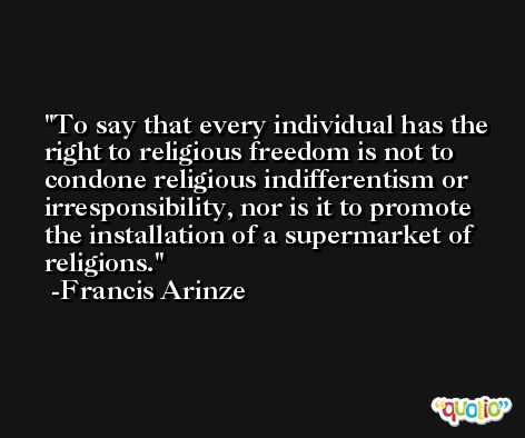 To say that every individual has the right to religious freedom is not to condone religious indifferentism or irresponsibility, nor is it to promote the installation of a supermarket of religions. -Francis Arinze