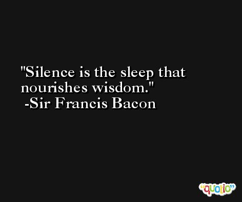 Silence is the sleep that nourishes wisdom. -Sir Francis Bacon