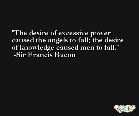 The desire of excessive power caused the angels to fall; the desire of knowledge caused men to fall. -Sir Francis Bacon