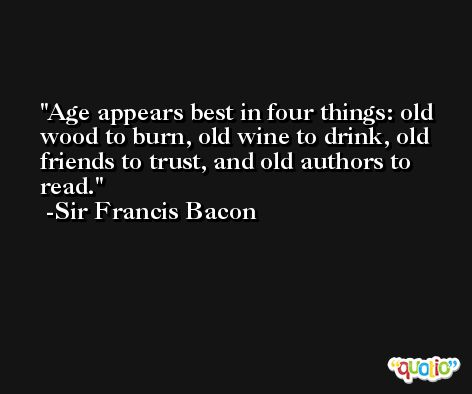 Age appears best in four things: old wood to burn, old wine to drink, old friends to trust, and old authors to read. -Sir Francis Bacon