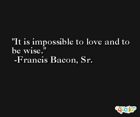 It is impossible to love and to be wise. -Francis Bacon, Sr.