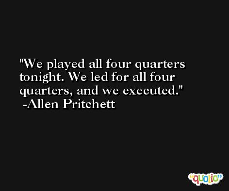 We played all four quarters tonight. We led for all four quarters, and we executed. -Allen Pritchett