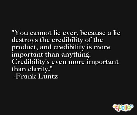 You cannot lie ever, because a lie destroys the credibility of the product, and credibility is more important than anything. Credibility's even more important than clarity. -Frank Luntz
