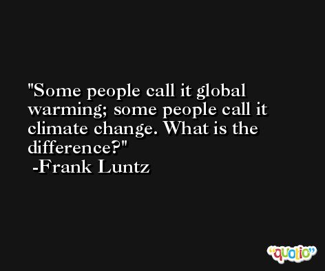 Some people call it global warming; some people call it climate change. What is the difference? -Frank Luntz