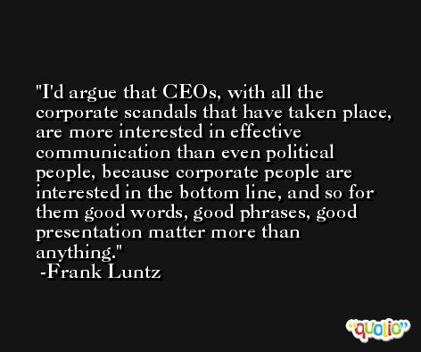 I'd argue that CEOs, with all the corporate scandals that have taken place, are more interested in effective communication than even political people, because corporate people are interested in the bottom line, and so for them good words, good phrases, good presentation matter more than anything. -Frank Luntz