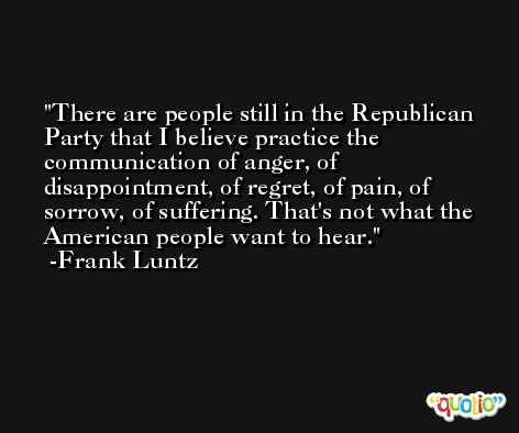 There are people still in the Republican Party that I believe practice the communication of anger, of disappointment, of regret, of pain, of sorrow, of suffering. That's not what the American people want to hear. -Frank Luntz