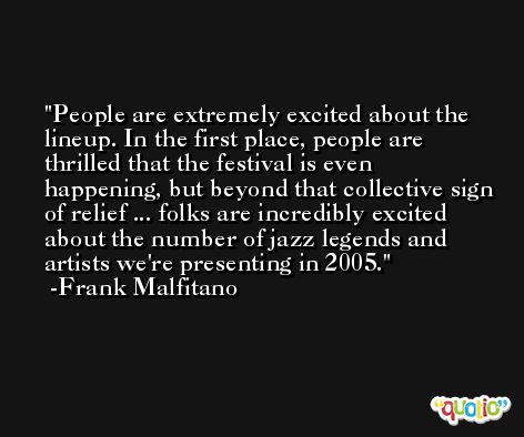 People are extremely excited about the lineup. In the first place, people are thrilled that the festival is even happening, but beyond that collective sign of relief ... folks are incredibly excited about the number of jazz legends and artists we're presenting in 2005. -Frank Malfitano