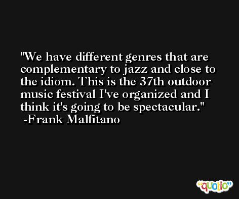 We have different genres that are complementary to jazz and close to the idiom. This is the 37th outdoor music festival I've organized and I think it's going to be spectacular. -Frank Malfitano