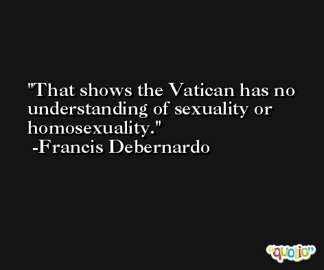 That shows the Vatican has no understanding of sexuality or homosexuality. -Francis Debernardo