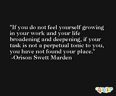 If you do not feel yourself growing in your work and your life broadening and deepening, if your task is not a perpetual tonic to you, you have not found your place. -Orison Swett Marden