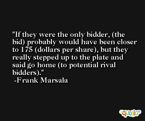 If they were the only bidder, (the bid) probably would have been closer to 175 (dollars per share), but they really stepped up to the plate and said go home (to potential rival bidders). -Frank Marsala