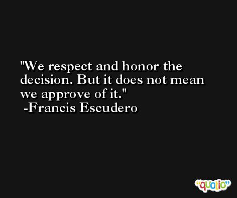We respect and honor the decision. But it does not mean we approve of it. -Francis Escudero