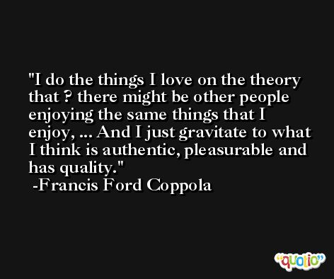 I do the things I love on the theory that ? there might be other people enjoying the same things that I enjoy, ... And I just gravitate to what I think is authentic, pleasurable and has quality. -Francis Ford Coppola