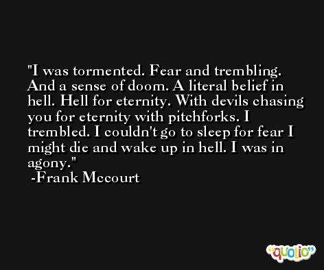 I was tormented. Fear and trembling. And a sense of doom. A literal belief in hell. Hell for eternity. With devils chasing you for eternity with pitchforks. I trembled. I couldn't go to sleep for fear I might die and wake up in hell. I was in agony. -Frank Mccourt