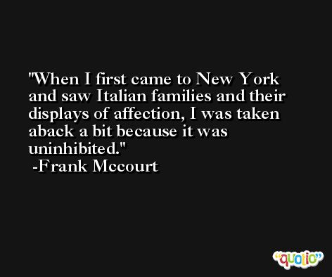 When I first came to New York and saw Italian families and their displays of affection, I was taken aback a bit because it was uninhibited. -Frank Mccourt