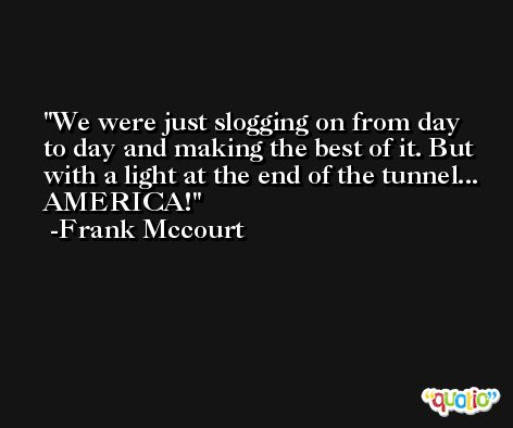 We were just slogging on from day to day and making the best of it. But with a light at the end of the tunnel... AMERICA! -Frank Mccourt
