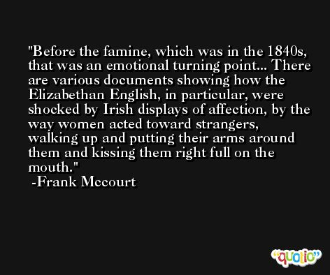 Before the famine, which was in the 1840s, that was an emotional turning point... There are various documents showing how the Elizabethan English, in particular, were shocked by Irish displays of affection, by the way women acted toward strangers, walking up and putting their arms around them and kissing them right full on the mouth. -Frank Mccourt