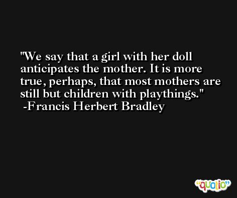 We say that a girl with her doll anticipates the mother. It is more true, perhaps, that most mothers are still but children with playthings. -Francis Herbert Bradley