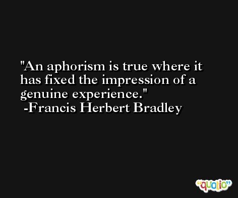 An aphorism is true where it has fixed the impression of a genuine experience. -Francis Herbert Bradley