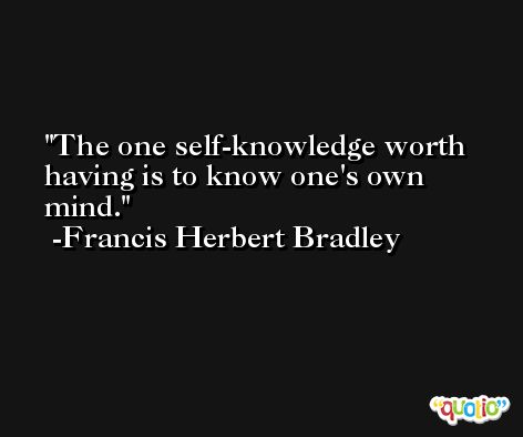 The one self-knowledge worth having is to know one's own mind. -Francis Herbert Bradley