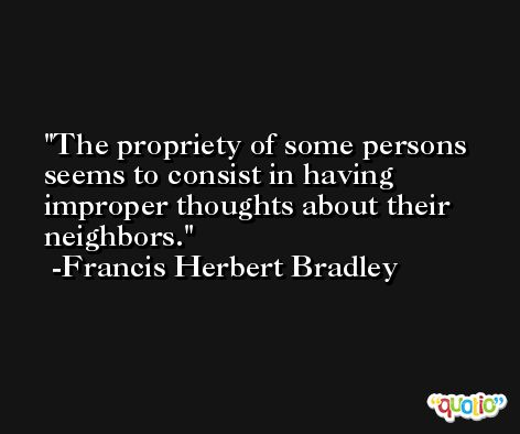 The propriety of some persons seems to consist in having improper thoughts about their neighbors. -Francis Herbert Bradley