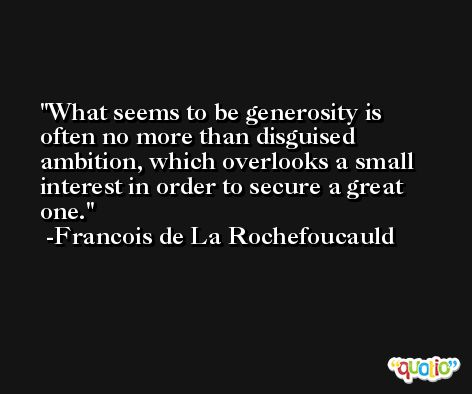What seems to be generosity is often no more than disguised ambition, which overlooks a small interest in order to secure a great one. -Francois de La Rochefoucauld
