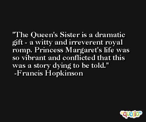 The Queen's Sister is a dramatic gift - a witty and irreverent royal romp. Princess Margaret's life was so vibrant and conflicted that this was a story dying to be told. -Francis Hopkinson