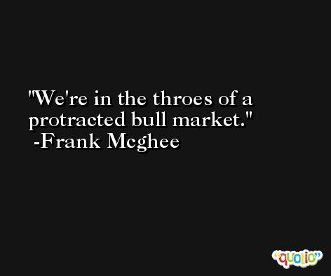 We're in the throes of a protracted bull market. -Frank Mcghee