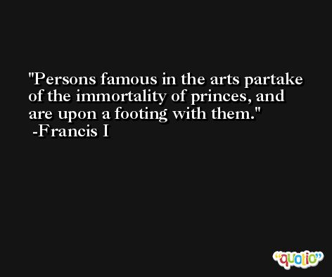 Persons famous in the arts partake of the immortality of princes, and are upon a footing with them. -Francis I