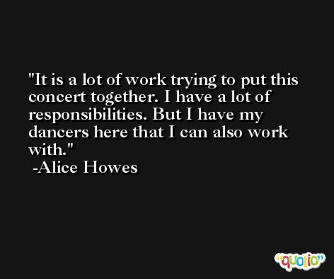 It is a lot of work trying to put this concert together. I have a lot of responsibilities. But I have my dancers here that I can also work with. -Alice Howes