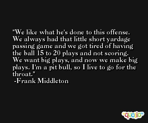 We like what he's done to this offense. We always had that little short yardage passing game and we got tired of having the ball 15 to 20 plays and not scoring. We want big plays, and now we make big plays. I'm a pit bull, so I live to go for the throat. -Frank Middleton