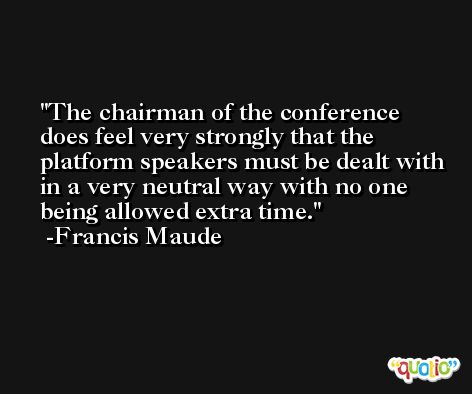 The chairman of the conference does feel very strongly that the platform speakers must be dealt with in a very neutral way with no one being allowed extra time. -Francis Maude