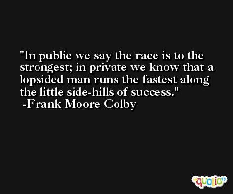 In public we say the race is to the strongest; in private we know that a lopsided man runs the fastest along the little side-hills of success. -Frank Moore Colby