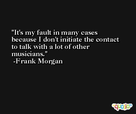 It's my fault in many cases because I don't initiate the contact to talk with a lot of other musicians. -Frank Morgan