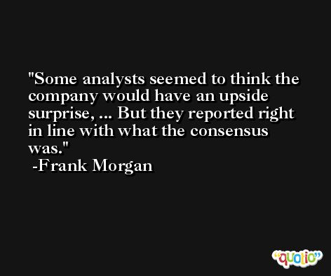 Some analysts seemed to think the company would have an upside surprise, ... But they reported right in line with what the consensus was. -Frank Morgan
