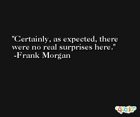 Certainly, as expected, there were no real surprises here. -Frank Morgan