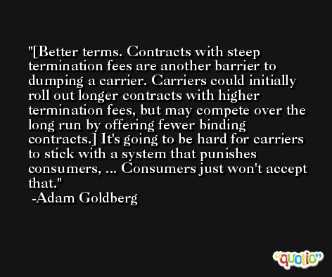 [Better terms. Contracts with steep termination fees are another barrier to dumping a carrier. Carriers could initially roll out longer contracts with higher termination fees, but may compete over the long run by offering fewer binding contracts.] It's going to be hard for carriers to stick with a system that punishes consumers, ... Consumers just won't accept that. -Adam Goldberg