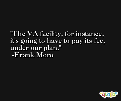 The VA facility, for instance, it's going to have to pay its fee, under our plan. -Frank Moro