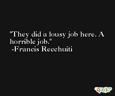 They did a lousy job here. A horrible job. -Francis Recchuiti