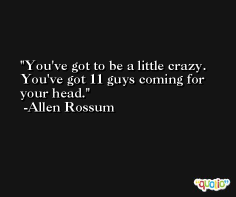 You've got to be a little crazy. You've got 11 guys coming for your head. -Allen Rossum