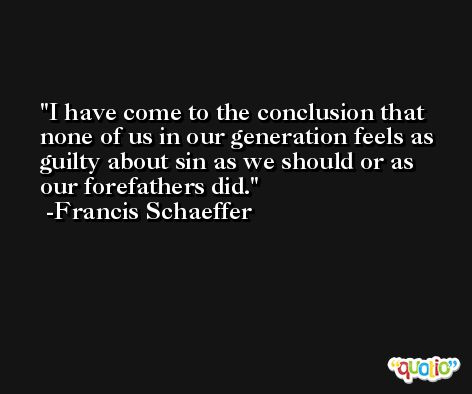 I have come to the conclusion that none of us in our generation feels as guilty about sin as we should or as our forefathers did. -Francis Schaeffer