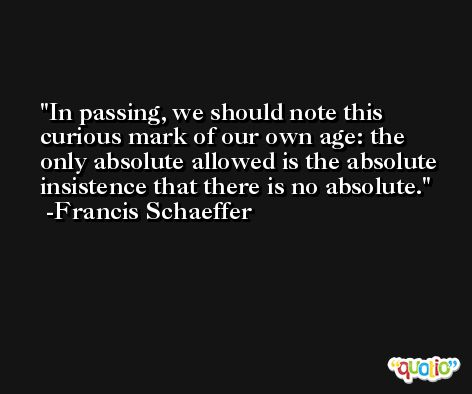 In passing, we should note this curious mark of our own age: the only absolute allowed is the absolute insistence that there is no absolute. -Francis Schaeffer