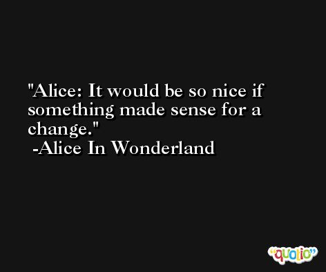 Alice: It would be so nice if something made sense for a change. -Alice In Wonderland