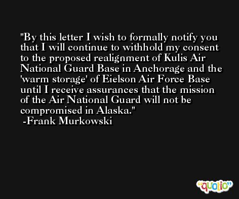 By this letter I wish to formally notify you that I will continue to withhold my consent to the proposed realignment of Kulis Air National Guard Base in Anchorage and the 'warm storage' of Eielson Air Force Base until I receive assurances that the mission of the Air National Guard will not be compromised in Alaska. -Frank Murkowski